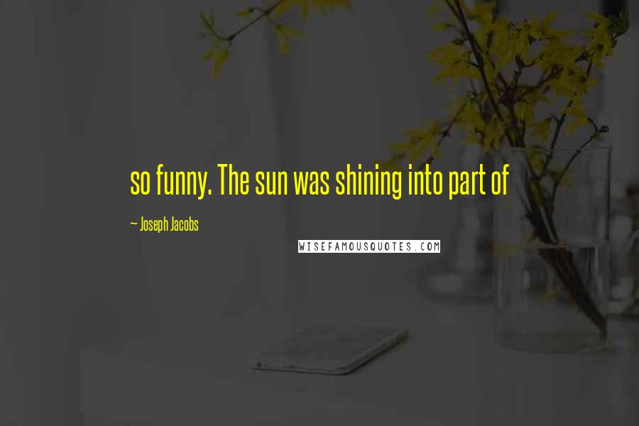 Joseph Jacobs quotes: so funny. The sun was shining into part of
