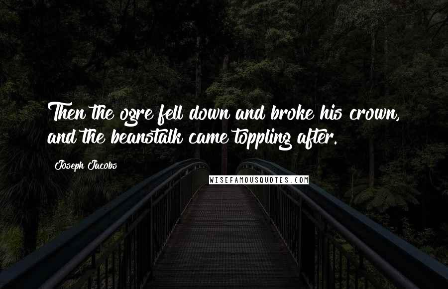 Joseph Jacobs quotes: Then the ogre fell down and broke his crown, and the beanstalk came toppling after.
