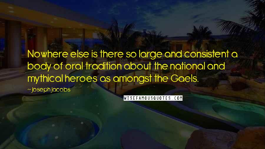 Joseph Jacobs quotes: Nowhere else is there so large and consistent a body of oral tradition about the national and mythical heroes as amongst the Gaels.