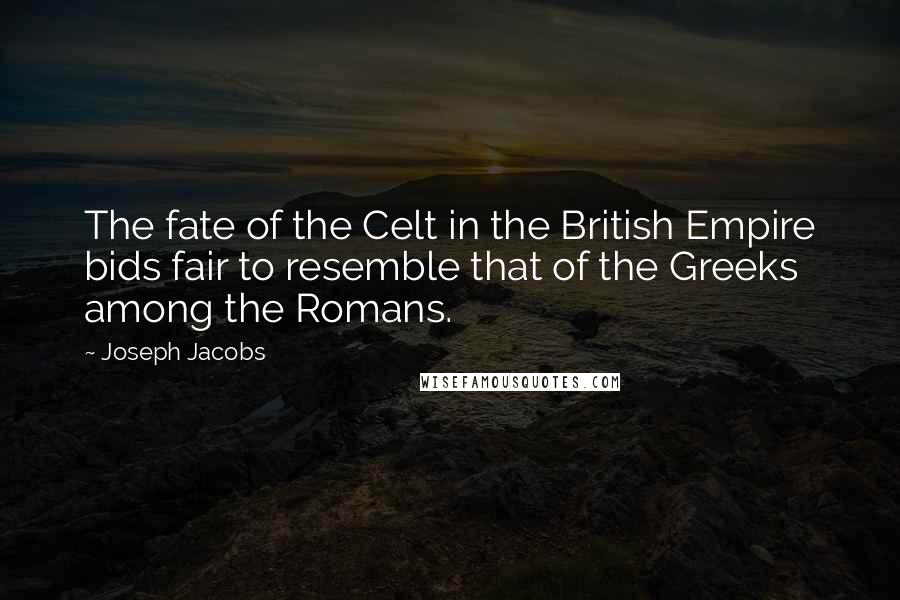 Joseph Jacobs quotes: The fate of the Celt in the British Empire bids fair to resemble that of the Greeks among the Romans.