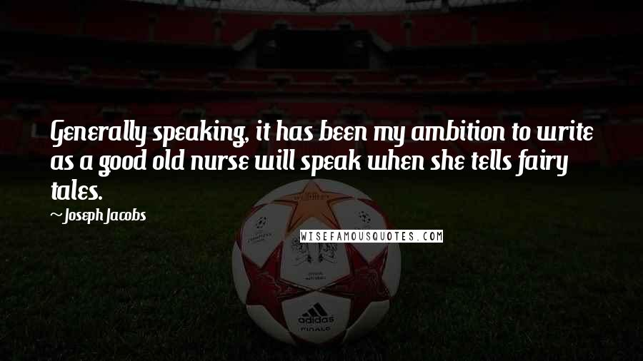 Joseph Jacobs quotes: Generally speaking, it has been my ambition to write as a good old nurse will speak when she tells fairy tales.