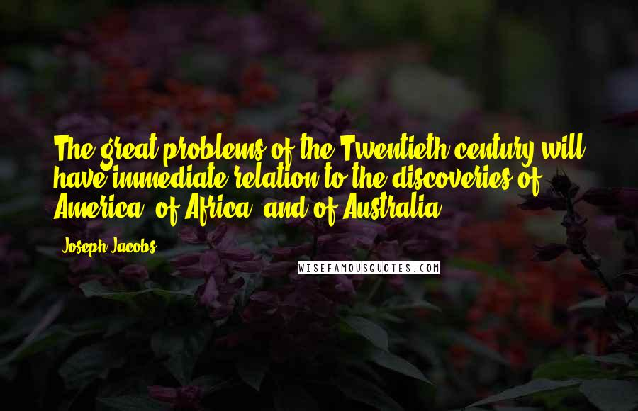 Joseph Jacobs quotes: The great problems of the Twentieth century will have immediate relation to the discoveries of America, of Africa, and of Australia.