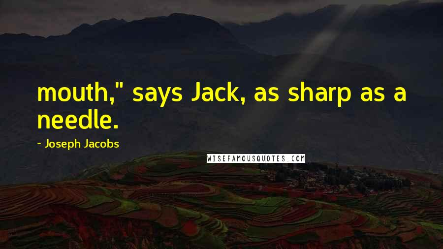 """Joseph Jacobs quotes: mouth,"""" says Jack, as sharp as a needle."""