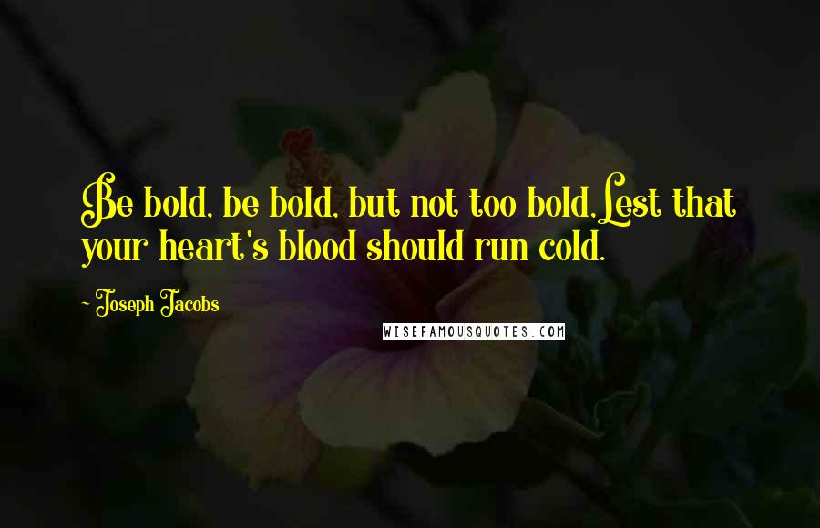 Joseph Jacobs quotes: Be bold, be bold, but not too bold,Lest that your heart's blood should run cold.