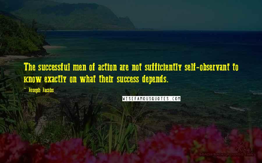 Joseph Jacobs quotes: The successful men of action are not sufficiently self-observant to know exactly on what their success depends.