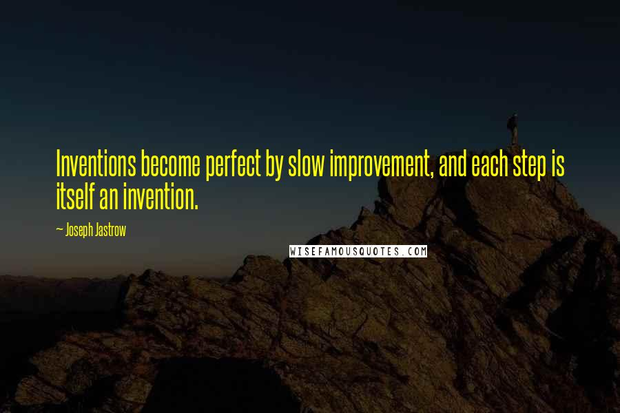 Joseph Jastrow quotes: Inventions become perfect by slow improvement, and each step is itself an invention.