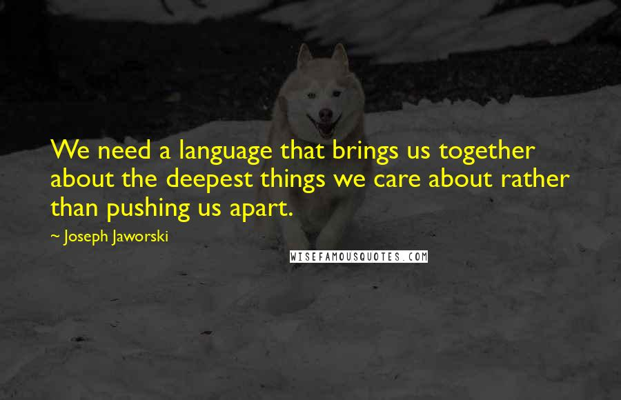 Joseph Jaworski quotes: We need a language that brings us together about the deepest things we care about rather than pushing us apart.