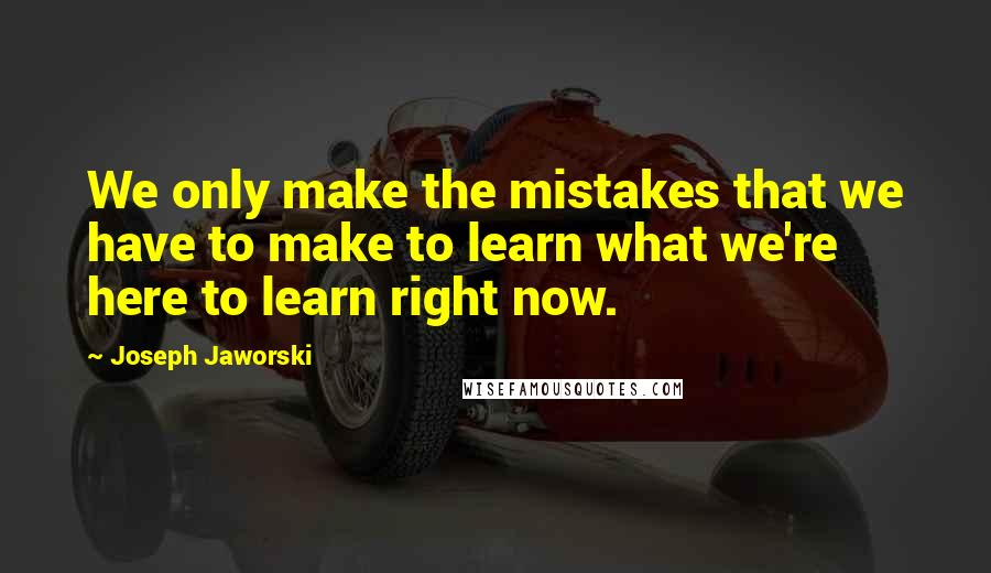 Joseph Jaworski quotes: We only make the mistakes that we have to make to learn what we're here to learn right now.