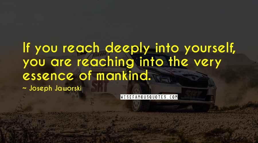 Joseph Jaworski quotes: If you reach deeply into yourself, you are reaching into the very essence of mankind.