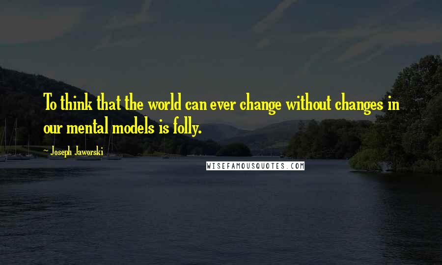 Joseph Jaworski quotes: To think that the world can ever change without changes in our mental models is folly.