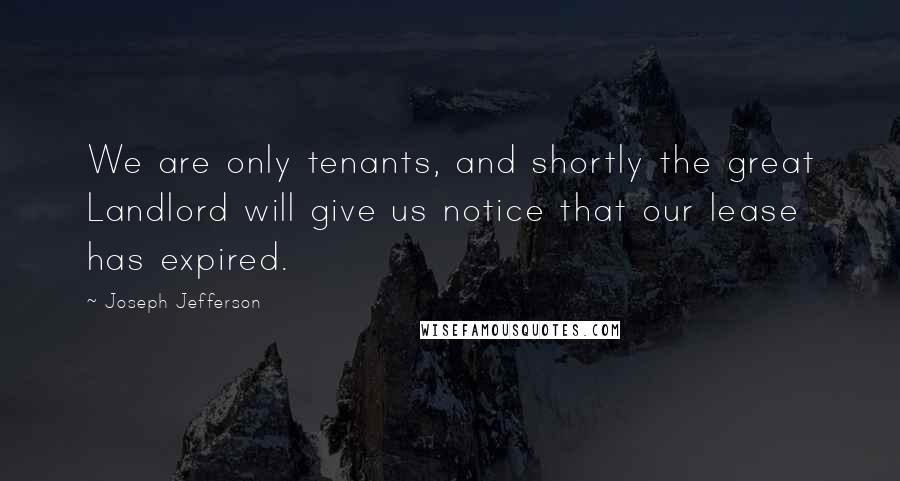 Joseph Jefferson quotes: We are only tenants, and shortly the great Landlord will give us notice that our lease has expired.