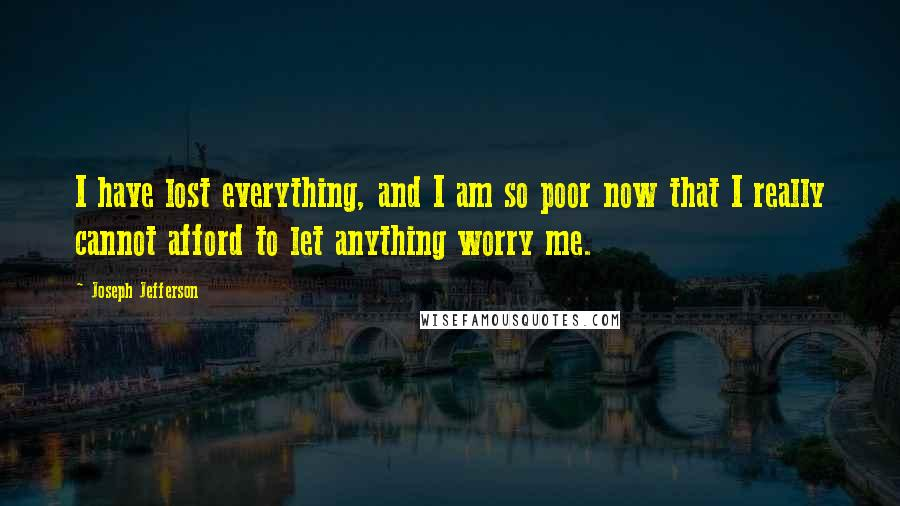 Joseph Jefferson quotes: I have lost everything, and I am so poor now that I really cannot afford to let anything worry me.