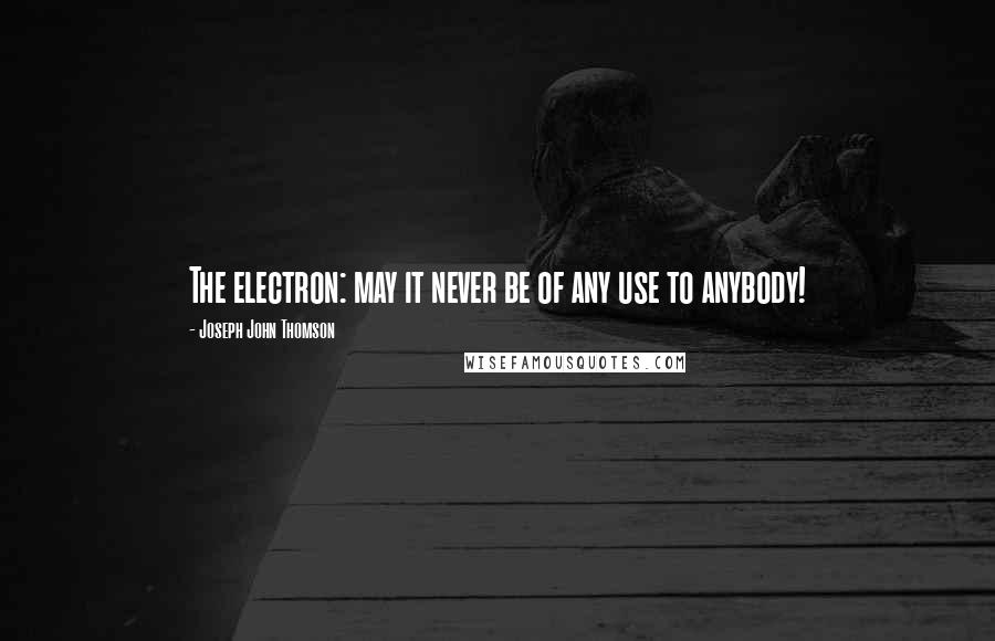 Joseph John Thomson quotes: The electron: may it never be of any use to anybody!