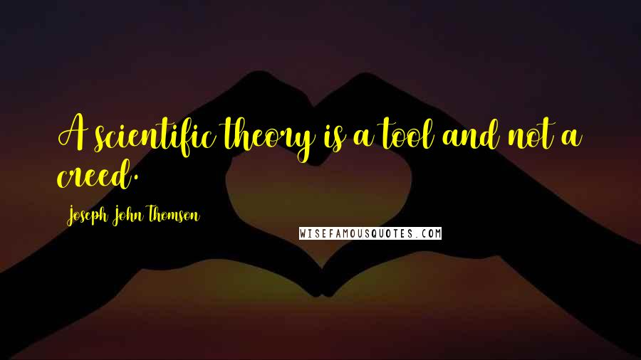 Joseph John Thomson quotes: A scientific theory is a tool and not a creed.
