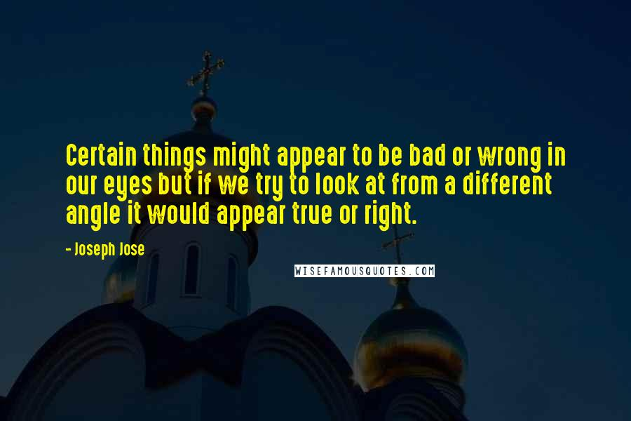 Joseph Jose quotes: Certain things might appear to be bad or wrong in our eyes but if we try to look at from a different angle it would appear true or right.