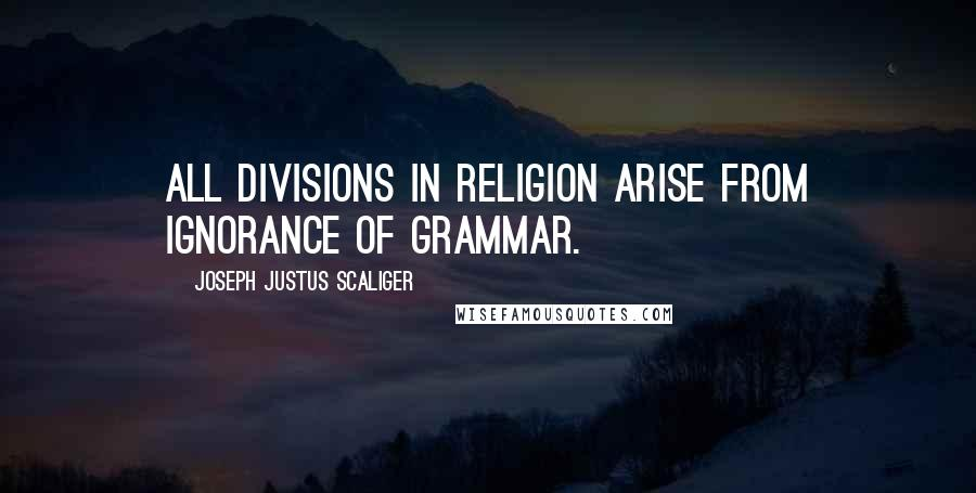 Joseph Justus Scaliger quotes: All divisions in religion arise from ignorance of grammar.