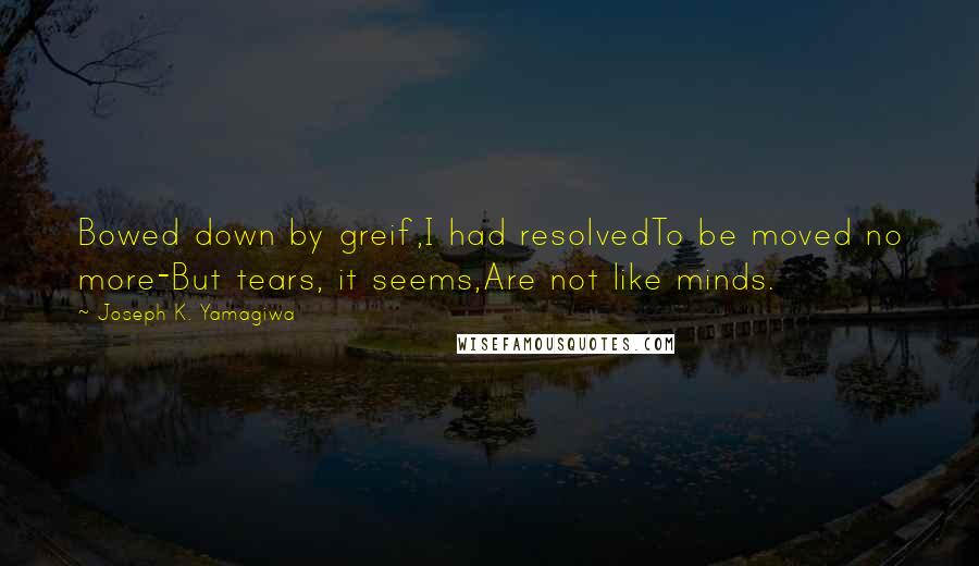 Joseph K. Yamagiwa quotes: Bowed down by greif,I had resolvedTo be moved no more-But tears, it seems,Are not like minds.