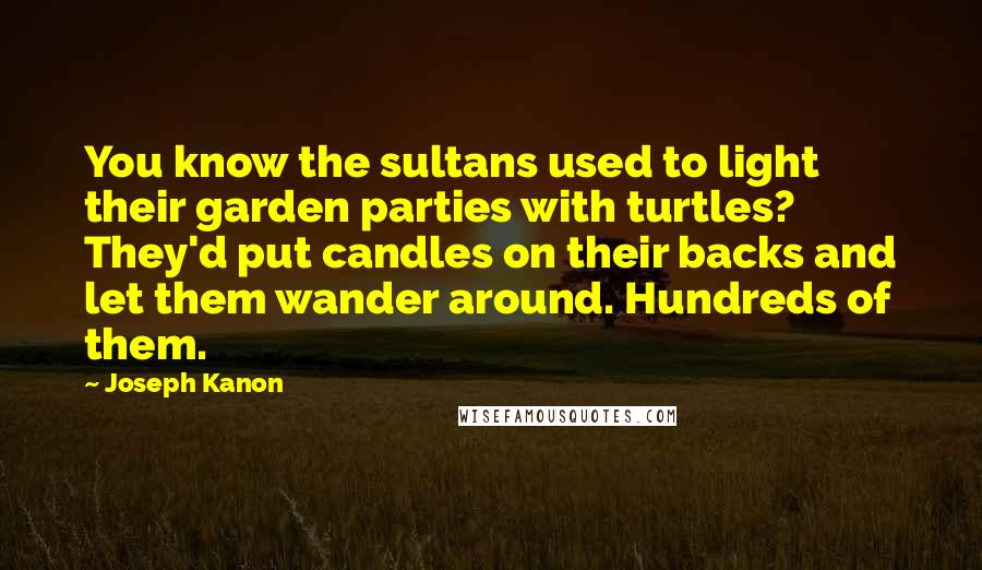 Joseph Kanon quotes: You know the sultans used to light their garden parties with turtles? They'd put candles on their backs and let them wander around. Hundreds of them.