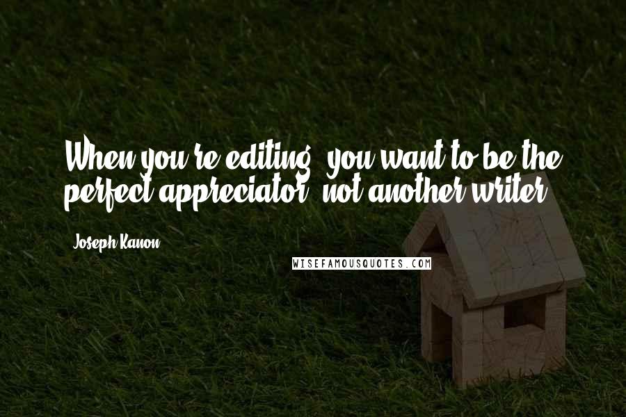 Joseph Kanon quotes: When you're editing, you want to be the perfect appreciator, not another writer.