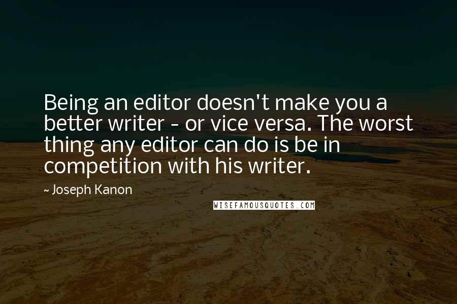 Joseph Kanon quotes: Being an editor doesn't make you a better writer - or vice versa. The worst thing any editor can do is be in competition with his writer.