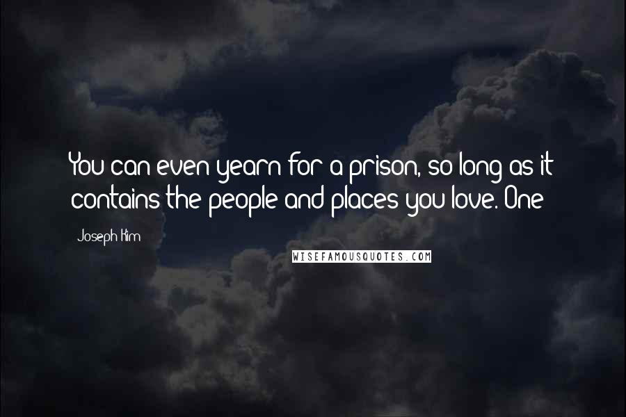 Joseph Kim quotes: You can even yearn for a prison, so long as it contains the people and places you love. One
