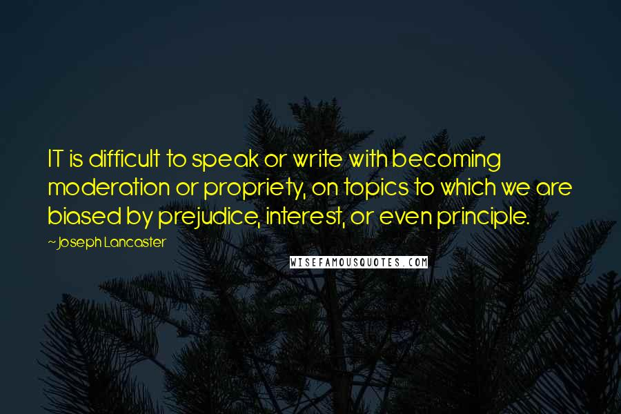 Joseph Lancaster quotes: IT is difficult to speak or write with becoming moderation or propriety, on topics to which we are biased by prejudice, interest, or even principle.