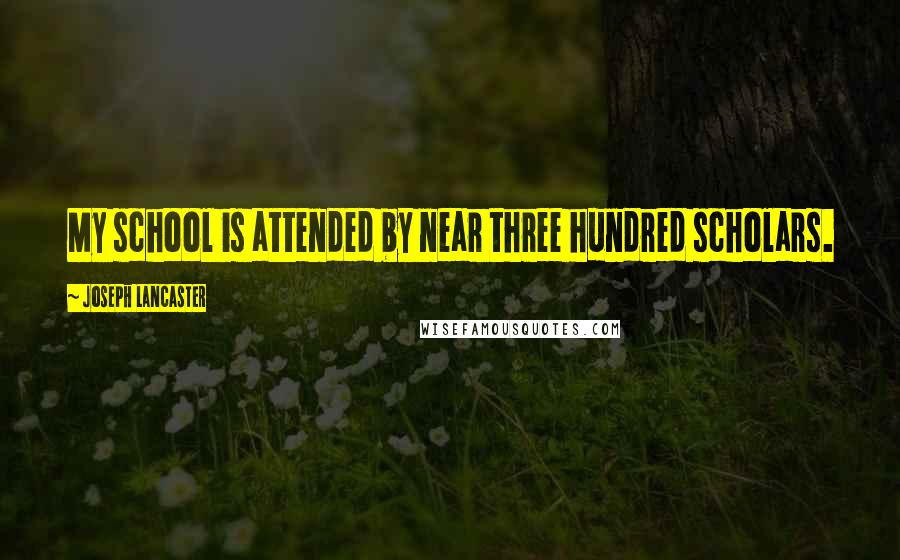 Joseph Lancaster quotes: My school is attended by near three hundred scholars.