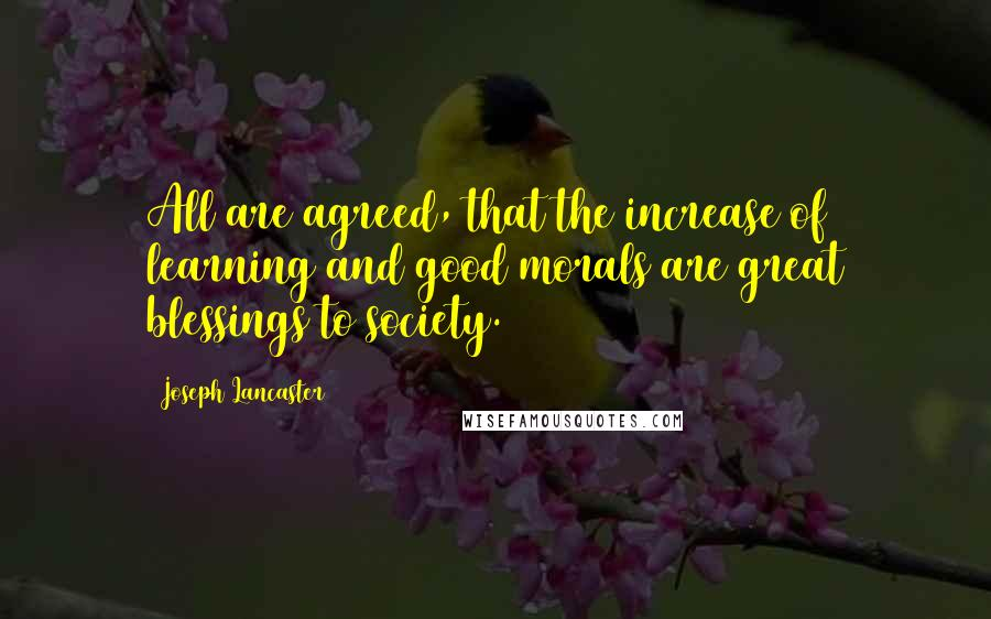Joseph Lancaster quotes: All are agreed, that the increase of learning and good morals are great blessings to society.