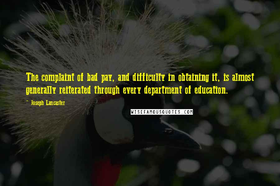 Joseph Lancaster quotes: The complaint of bad pay, and difficulty in obtaining it, is almost generally reiterated through every department of education.