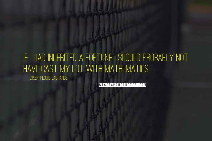 Joseph-Louis Lagrange quotes: If I had inherited a fortune I should probably not have cast my lot with mathematics.