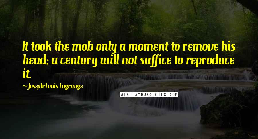 Joseph-Louis Lagrange quotes: It took the mob only a moment to remove his head; a century will not suffice to reproduce it.