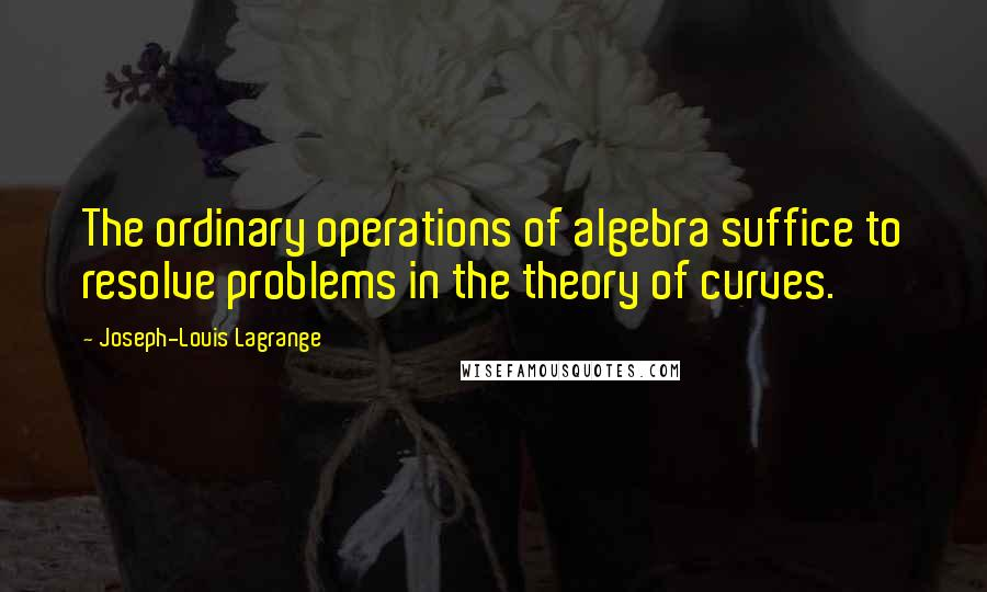 Joseph-Louis Lagrange quotes: The ordinary operations of algebra suffice to resolve problems in the theory of curves.