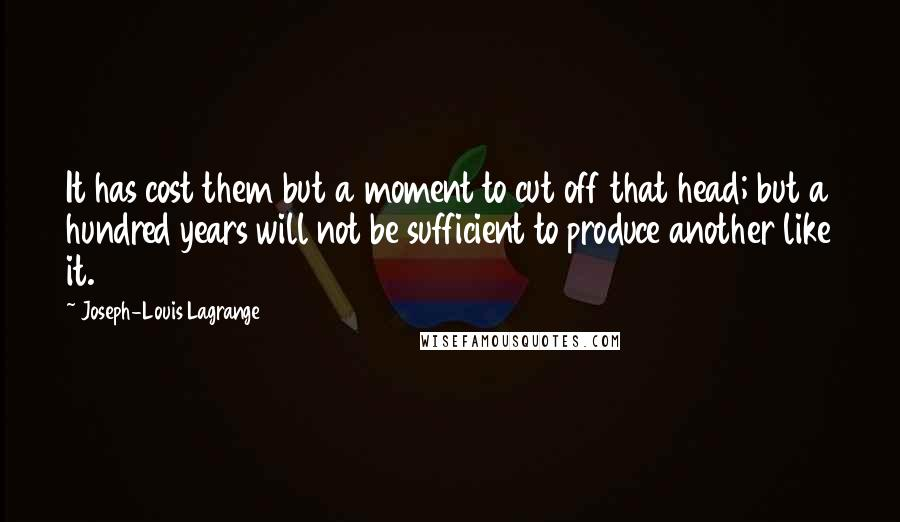 Joseph-Louis Lagrange quotes: It has cost them but a moment to cut off that head; but a hundred years will not be sufficient to produce another like it.