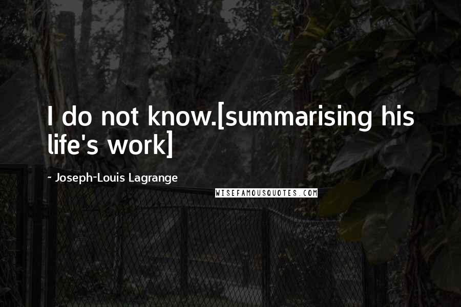 Joseph-Louis Lagrange quotes: I do not know.[summarising his life's work]