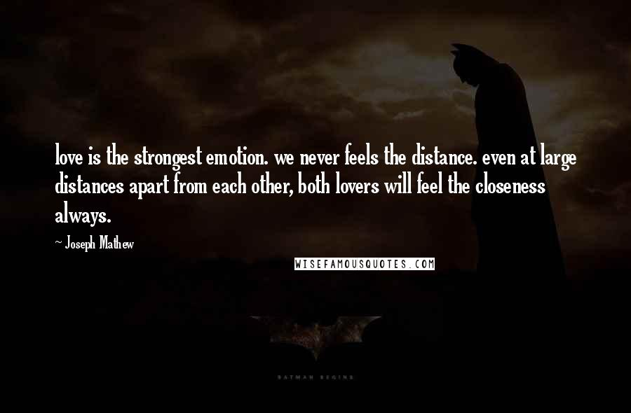 Joseph Mathew quotes: love is the strongest emotion. we never feels the distance. even at large distances apart from each other, both lovers will feel the closeness always.