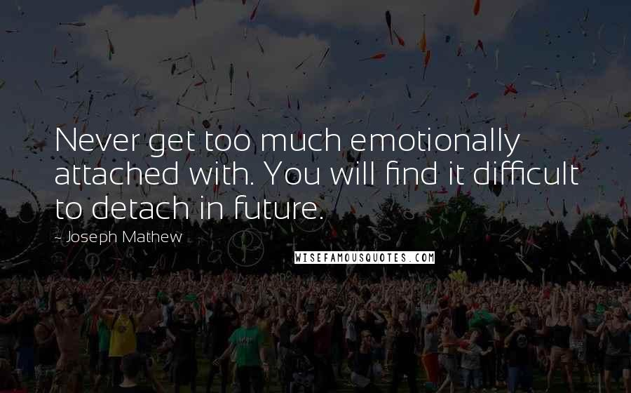 Joseph Mathew quotes: Never get too much emotionally attached with. You will find it difficult to detach in future.