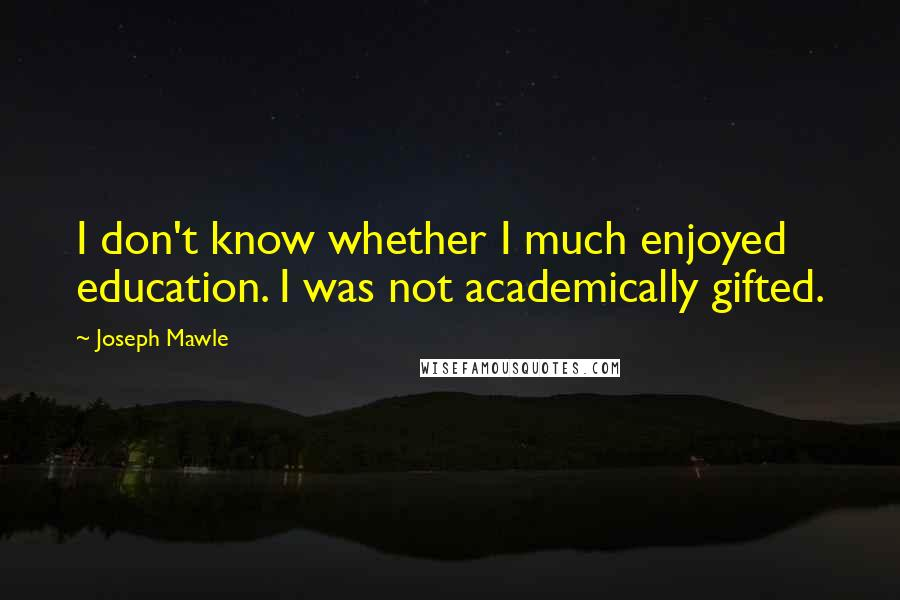Joseph Mawle quotes: I don't know whether I much enjoyed education. I was not academically gifted.