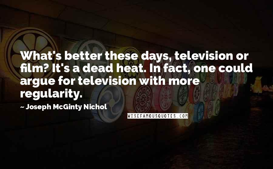 Joseph McGinty Nichol quotes: What's better these days, television or film? It's a dead heat. In fact, one could argue for television with more regularity.
