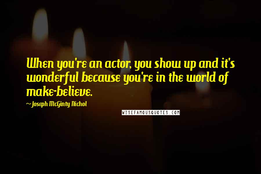 Joseph McGinty Nichol quotes: When you're an actor, you show up and it's wonderful because you're in the world of make-believe.