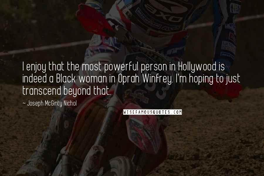 Joseph McGinty Nichol quotes: I enjoy that the most powerful person in Hollywood is indeed a Black woman in Oprah Winfrey. I'm hoping to just transcend beyond that.