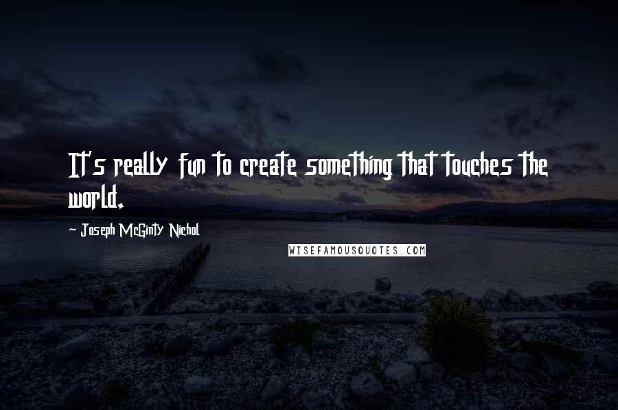 Joseph McGinty Nichol quotes: It's really fun to create something that touches the world.