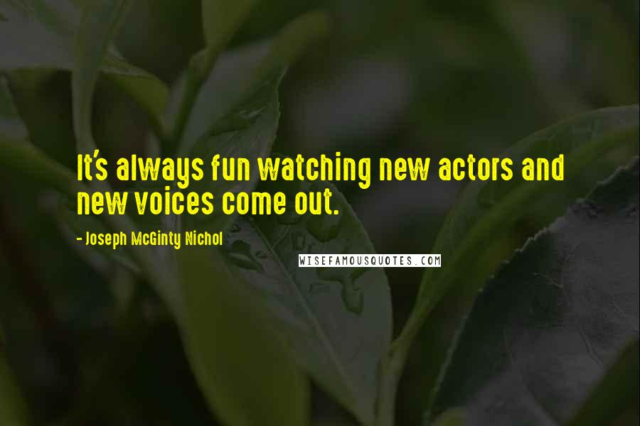 Joseph McGinty Nichol quotes: It's always fun watching new actors and new voices come out.