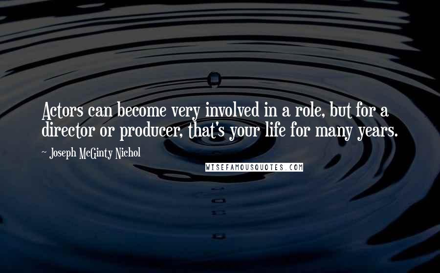 Joseph McGinty Nichol quotes: Actors can become very involved in a role, but for a director or producer, that's your life for many years.