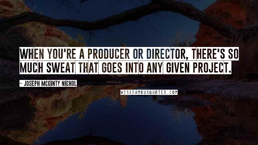 Joseph McGinty Nichol quotes: When you're a producer or director, there's so much sweat that goes into any given project.