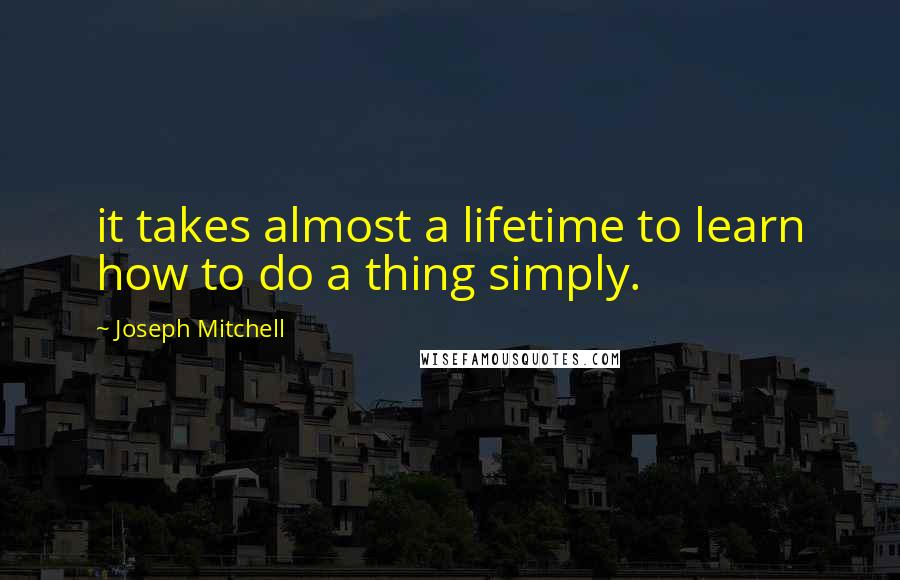 Joseph Mitchell quotes: it takes almost a lifetime to learn how to do a thing simply.