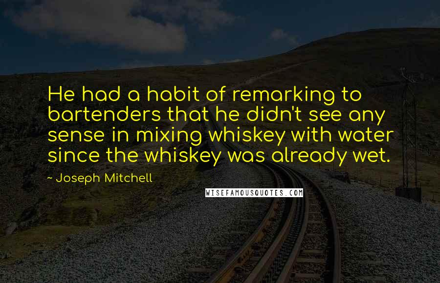 Joseph Mitchell quotes: He had a habit of remarking to bartenders that he didn't see any sense in mixing whiskey with water since the whiskey was already wet.