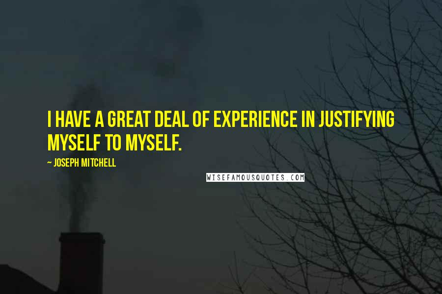 Joseph Mitchell quotes: I have a great deal of experience in justifying myself to myself.