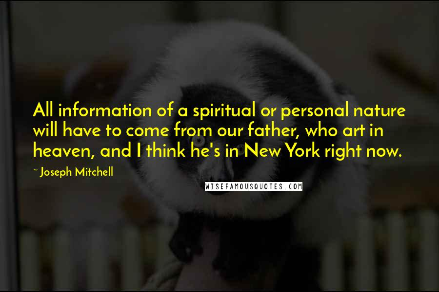 Joseph Mitchell quotes: All information of a spiritual or personal nature will have to come from our father, who art in heaven, and I think he's in New York right now.