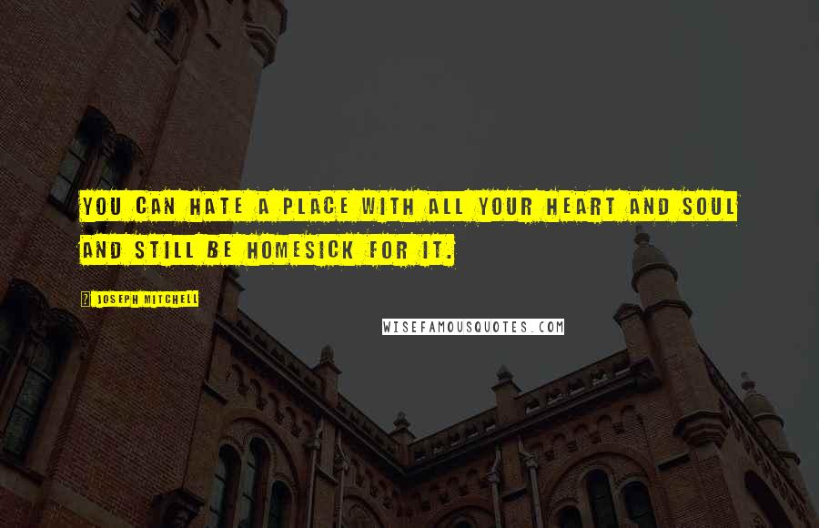 Joseph Mitchell quotes: You can hate a place with all your heart and soul and still be homesick for it.