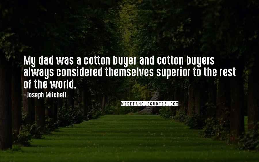 Joseph Mitchell quotes: My dad was a cotton buyer and cotton buyers always considered themselves superior to the rest of the world.